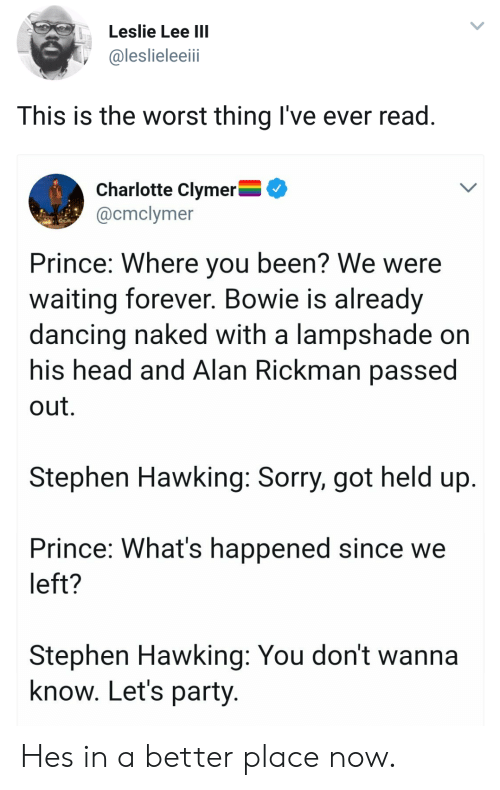 Passe: Leslie Lee IIl  @leslieleeii  This is the worst thing I've ever read  Charlotte Clymer^  @cmclymer  Prince: Where you been? We were  waiting forever. Bowie is already  dancing naked with a lampshade on  his head and Alan Rickman passe  out.  Stephen Hawking: Sorry, got held up  Prince: What's happened since we  left?  Stephen Hawking: You don't wanna  know. Let's party Hes in a better place now.