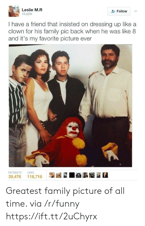 Family, Funny, and Time: Leslie M.FR  Follow  Lejlie  I have a friend that insisted on dressing up like a  clown for his family pic back when he was like 8  and it's my favorite picture ever  RETWEETS LIKES  39,476 118,716 | Greatest family picture of all time. via /r/funny https://ift.tt/2uChyrx