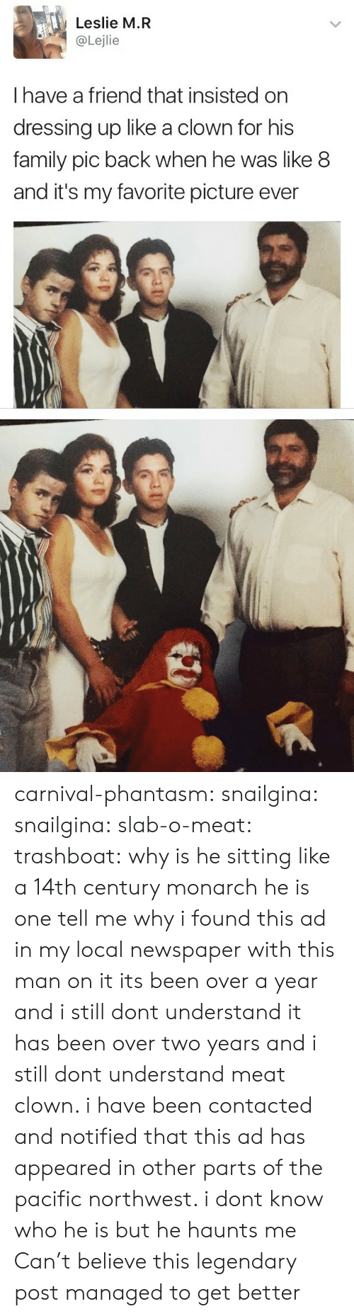 Family, Tumblr, and Blog: Leslie M.R  @Lejlie  I have a friend that insisted on  dressing up like a clown for his  family pic back when he was like 8  and it's my favorite picture ever carnival-phantasm: snailgina:  snailgina:   slab-o-meat:  trashboat: why is he sitting like a 14th century monarch   he is one   tell me why i found this ad in my local newspaper with this man on it its been over a year and i still dont understand   it has been over two years and i still dont understand meat clown. i have been contacted and notified that this ad has appeared in other parts of the pacific northwest. i dont know who he is but he haunts me   Can't believe this legendary post managed to get better