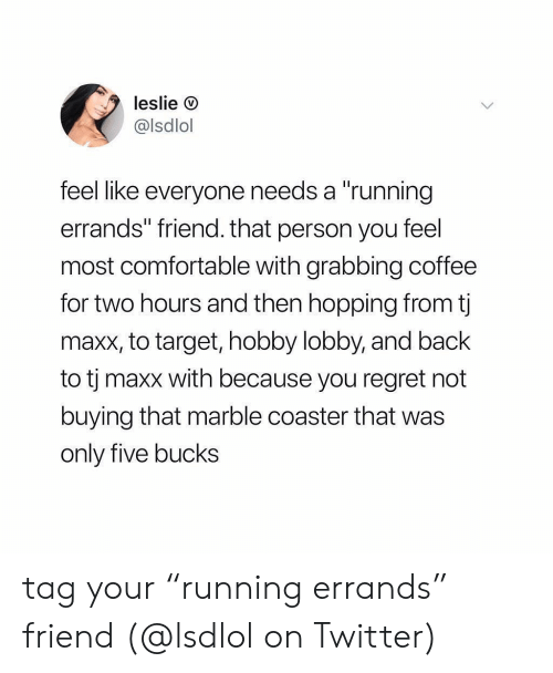 """lobby: leslie O  @lsdlol  feel like everyone needs a """"running  errands"""" friend. that person you feel  most comfortable with grabbing coffee  for two hours and then hopping from t  maxx, to target, hobby lobby, and back  to tj maxx with because you regret not  buying that marble coaster that was  only five bucks tag your """"running errands"""" friend (@lsdlol on Twitter)"""
