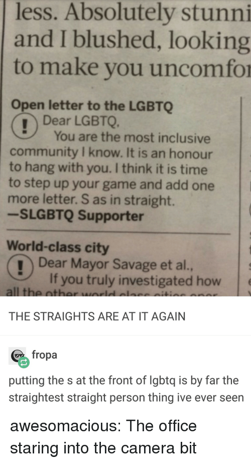 Community, Savage, and The Office: less. Absolutely stunni  and I blushed, looking  to make you uncomfor  Open letter to the LGBTQ  Dear LGBTQ.  You are the most inclusive  community I know. It is an honour  to hang with you. I think it is time  to step up your game and add one  more letter. S as in straight.  -SLGBTQ Supporter  World-class city  Dear Mayor Savage et al.,  If you truly investigated how  all the oth  THE STRAIGHTS ARE AT IT AGAIN  fropa  putting the s at the front of lgbtq is by far the  straightest straight person thing ive ever seen awesomacious:  The office staring into the camera bit