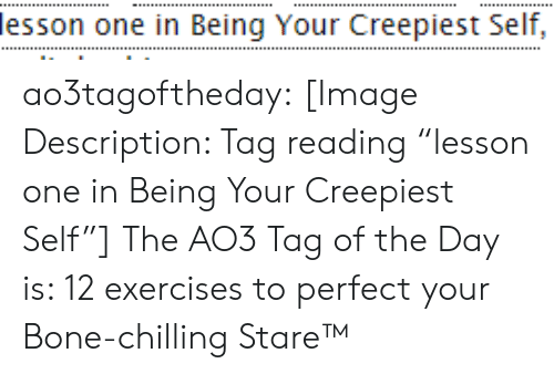 "In Class: lesson one in Being Your Creepiest Self, ao3tagoftheday:  [Image Description: Tag reading ""lesson one in Being Your Creepiest Self""]  The AO3 Tag of the Day is: 12 exercises to perfect your Bone-chilling Stare™"