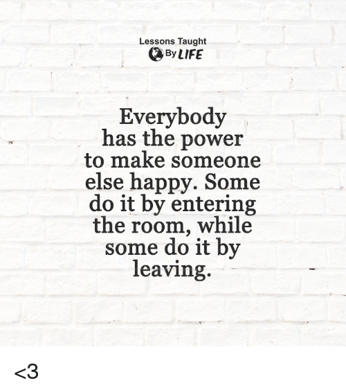 Taughting: Lessons Taught  By LIFE  Everybody  has the power  to make someone  else happy. Some  do it by entering  the room, while  some do it by  leaving. <3