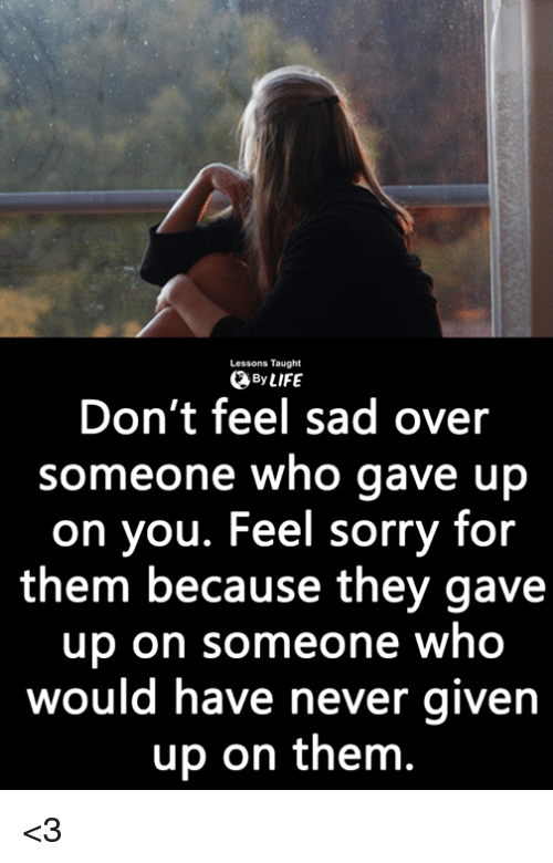 Memes, Sorry, and Sad: Lessons Taught  ByLIFE  Don't feel sad over  someone who gave up  on you. Feel sorry for  them because they gave  up on someone who  would have never givern  up on them. <3