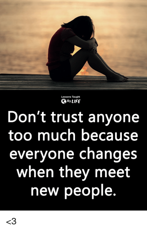 meet-new-people: Lessons Taught  ByLIFE  Don't trust anyone  too much because  everyone changes  when they meet  new people. <3