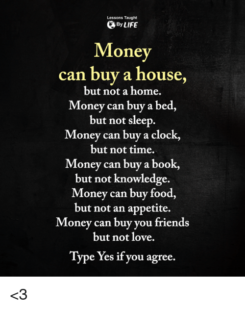 Clock, Food, and Friends: Lessons Taught  ByLIFE  Mone  can buy a house,  but not a home.  Money can buy a bed,  but not sleep  Money can buy a clock,  but not time.  Money can buy a book,  but not knowledge.  Money can buy food,  but not an appetite.  Money can buy you friends  but not love.  Type Yes if you agree. <3
