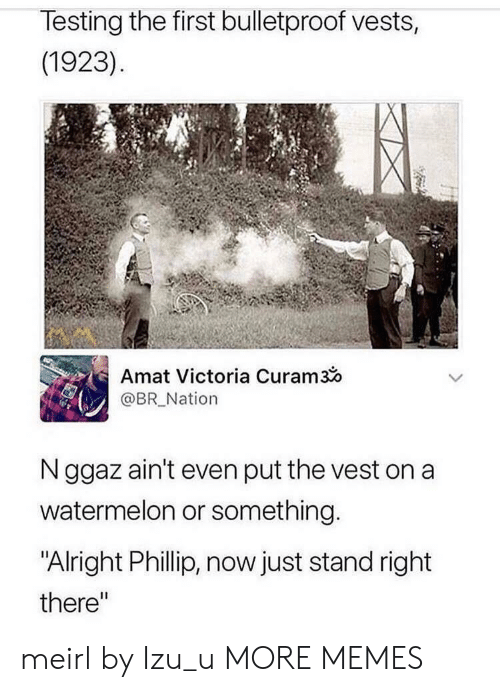 """Dank, Memes, and Target: lesting the first bulletproof vests,  (1923)  Amat Victoria Curam3o  @BR_Nation  N ggaz ain't even put the vest on a  watermelon or something  """"Alright Phillip, now just stand right  there"""" meirl by Izu_u MORE MEMES"""