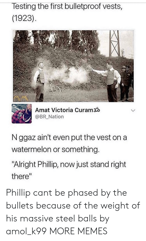 """Dank, Memes, and Target: lesting the first bulletproof vests,  (1923)  Amat Victoria Curam3o  @BR_Nation  N ggaz ain't even put the vest on a  watermelon or something  """"Alright Phillip, now just stand right  there"""" Phillip cant be phased by the bullets because of the weight of his massive steel balls by amol_k99 MORE MEMES"""