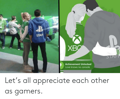 each other: Let's all appreciate each other as gamers.