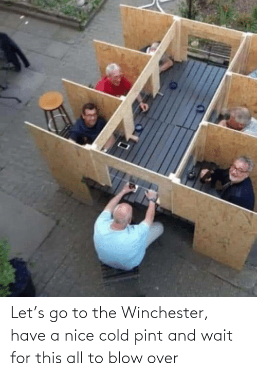 go to: Let's go to the Winchester, have a nice cold pint and wait for this all to blow over