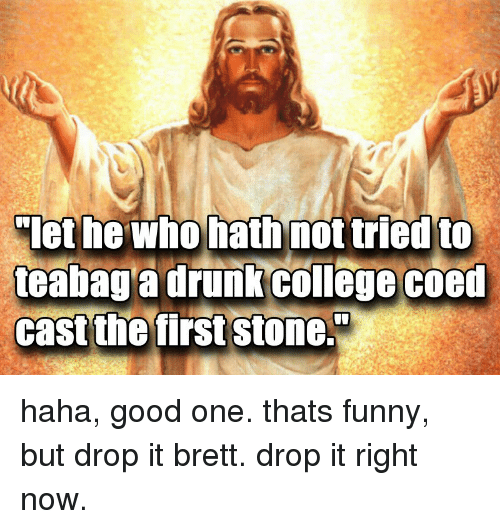 coed: let he Who hath not tried to  teabag a drunk college coed  cast the first stone. haha, good one. thats funny, but drop it brett. drop it right now.