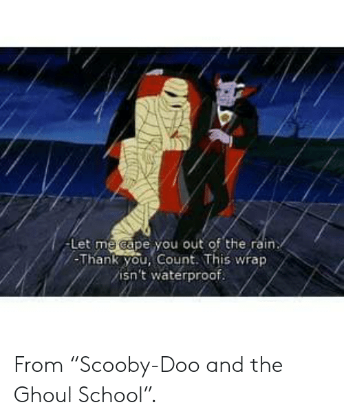 """doo: -Let me cape you out of the rain  -Thank you, Count. This wrap  isn't waterproof. From """"Scooby-Doo and the Ghoul School""""."""