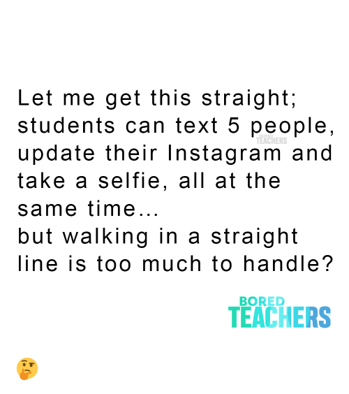 Bored, Instagram, and Selfie: Let me get this straight;  students can text 5 people,  update their Instagram and  take a selfie, all at the  TEACHERS  same time...  but walking in a  straight  line is too much to handle?  BORED  TEACHERS ?