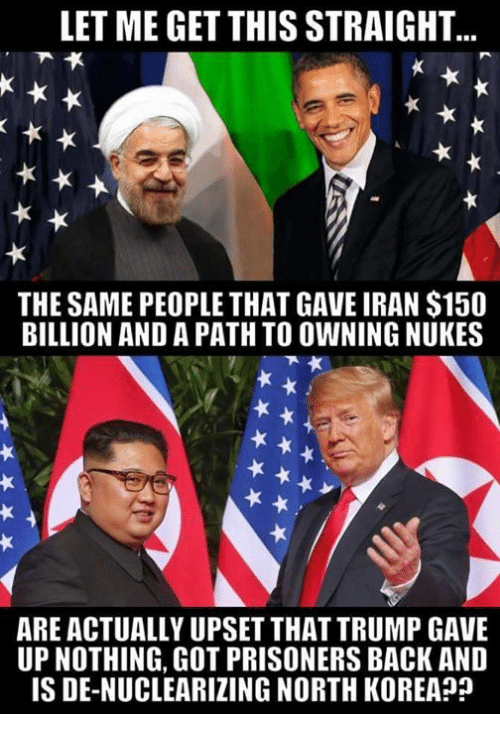 Memes, North Korea, and Iran: LET ME GET THIS STRAIGHT  THE SAME PEOPLE THAT GAVE IRAN $150  BILLION AND A PATH TO OWNING NUKES  ARE ACTUALLY UPSET THAT TRUMP GAVE  UP NOTHING, GOT PRISONERS BACK AND  IS DE-NUCLEARIZING NORTH KOREA?