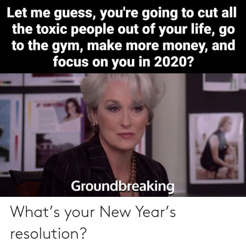 toxic: Let me guess, you're going to cut all  the toxic people out of your life, go  to the gym, make more money, and  focus on you in 2020?  Groundbreaking What's your New Year's resolution?
