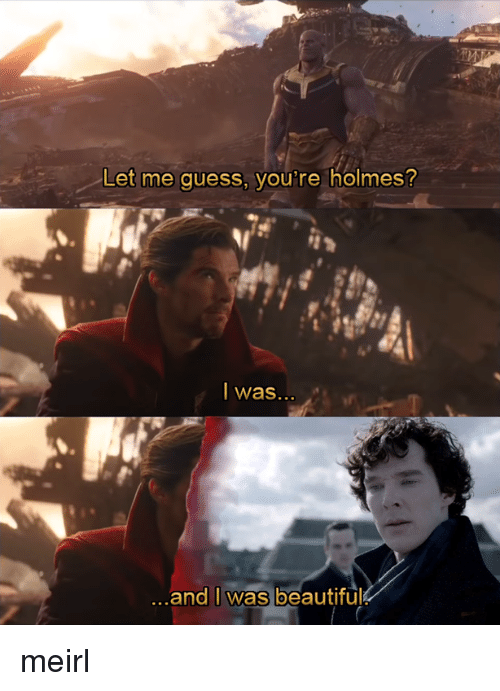 holmes: Let me guess, you're holmes?  I was  ..  ...and lWas beautiful meirl