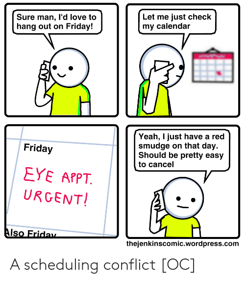 Friday, Love, and Yeah: Let me just check  my calendar  Sure man, I'd love to  hang out on Friday!  Yeah, I just have a red  smudge on that day.  Should be pretty easy  Friday  to cancel  EYE APPT  URGENT!  Also Friday  thejenkinscomic.wordpress.com A scheduling conflict [OC]