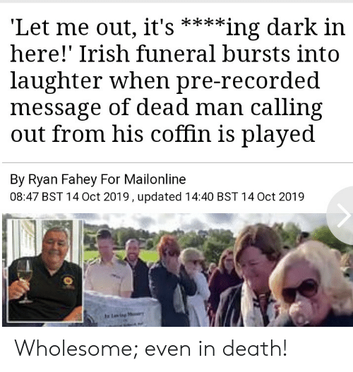 Laughter: 'Let me out, it's  here!' Irish funeral bursts into  **ing dark in  laughter when pre-recorded  message of dead man calling  out from his coffin is played  By Ryan Fahey For Mailonline  08:47 BST 14 Oct 2019, updated 14:40 BST 14 Oct 2019  Ling Wholesome; even in death!