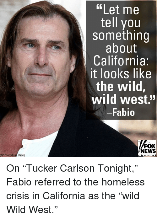 """Homeless, Memes, and News: """"Let me  tell you  something  about  California:  it looks like  the wild,  wild west.'""""  Fabio  FOX  NEWS  AP Photo/Evan ucci  cha n n e l On """"Tucker Carlson Tonight,"""" Fabio referred to the homeless crisis in California as the """"wild Wild West."""""""