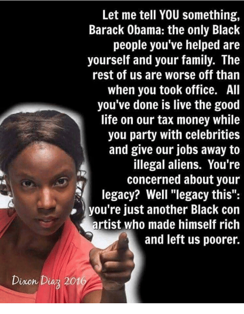 """Tax Money: Let me tell YOU something,  Barack Obama: the only Black  people you've helped are  yourself and your family. The  rest of us are worse off thain  when you took office. All  you've done is live the good  life on our tax money while  you party with celebrities  and give our jobs away to  illegal aliens. You're  concerned about your  legacy? Well """"legacy this"""":  you're just another Black con  artist who made himself rich  and left us poorer.  Dixon Diaz 201"""
