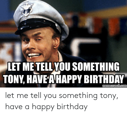 Tony Meme: LET METELLYOU SOMETHING  TONY, HAVE A HAPPY BIRTHDAY  emecrunch.co let me tell you something tony, have a happy birthday