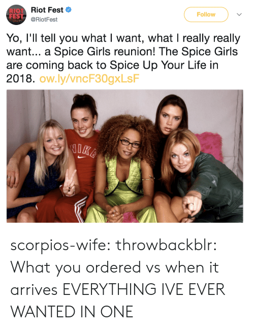 Spice Girls: Let Riot Fest  FES  Follow  @RiotFest  Yo, I'll tell you what I want, what I really really  want... a Spice Girls reunion! The Spice Girls  are coming back to Spice Up Your Life in  2018.  ow.ly/vncF30gxLsF scorpios-wife: throwbackblr:  What you ordered vs when it arrives   EVERYTHING IVE EVER WANTED IN ONE