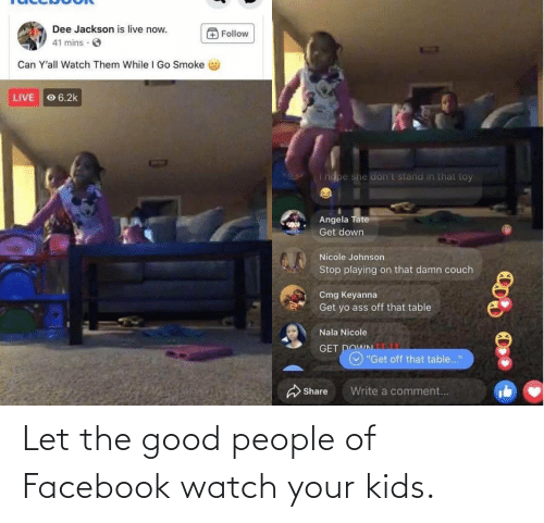 good people: Let the good people of Facebook watch your kids.