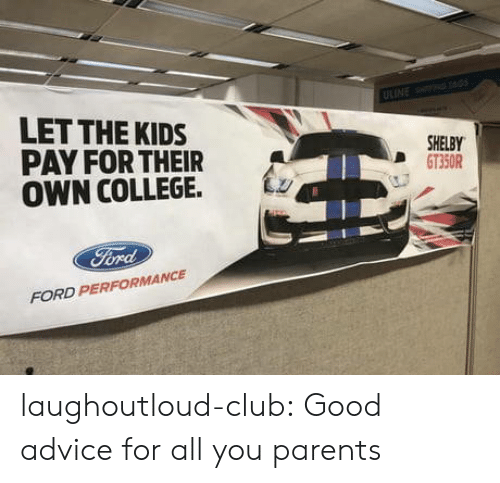 Advice, Club, and College: LET THE KIDS  PAY FOR THEIR  OWN COLLEGE. Lz  SHELBY  D GT350R  FORD PERFORMANCE laughoutloud-club:  Good advice for all you parents