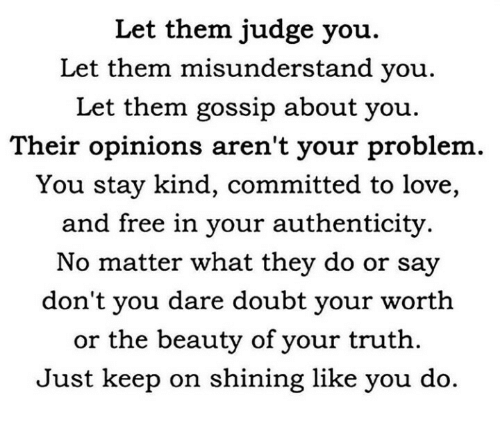Love, Free, and Doubt: Let them judge you.  Let them misunderstand you.  Let them gossip about you.  Their opinions aren't your problem.  You stay kind, committed to love,  and free in your authenticity.  No matter what they do or say  don't you dare doubt your worth  or the beauty of your truth.  Just keep on shining like you do.