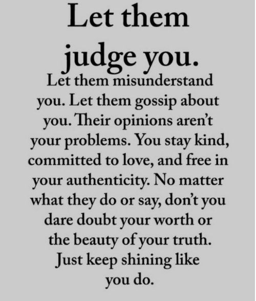 gossip: Let them  judge you.  Let them misunderstand  you. Let them gossip about  you. Their opinions aren't  your problems. You stay kind,  committed to love, and free in  your authenticity. No matter  what they do or say, don't you  dare doubt your worth or  the beauty of your truth.  Just keep shining like  you do.