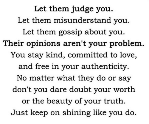 gossip: Let them judge you.  Let them misunderstand you.  Let them gossip about you  Their opinions aren't your problem  You stay kind, committed to love,  and free in your authenticity.  No matter what they do or say  don't you dare doubt your worth  or the beauty of your truth  Just keep on shining like you do
