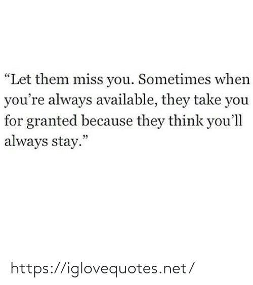 """They Think: """"Let them miss you. Sometimes when  you're always available, they take you  for granted because they think you'll  always stay."""" https://iglovequotes.net/"""