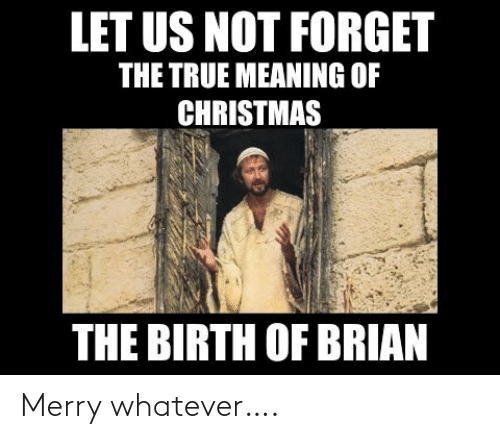 birth: LET US NOT FORGET  THE TRUE MEANING OF  CHRISTMAS  THE BIRTH OF BRIAN Merry whatever….