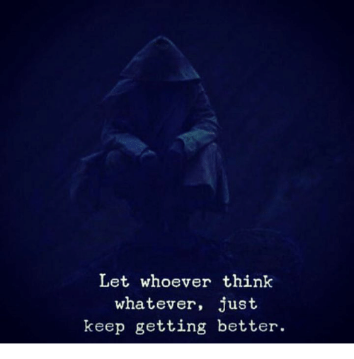 Think, Just, and Whatever: Let whoever think  whatever, just  keep getting better.