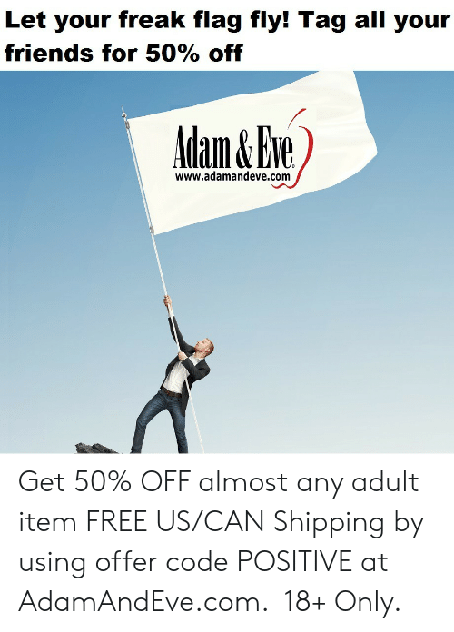 Friends, Free, and Http: Let your freak flag fly! Tag all your  friends for 50% off  www.adamandeve.com    Get 50% OFF almost any adult item  FREE US/CAN Shipping by using offer code POSITIVE at AdamAndEve.com. 18+ Only.