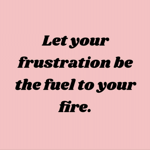Fire, Fuel, and  Frustration: Let your  frustration be  the fuel to your  fire.
