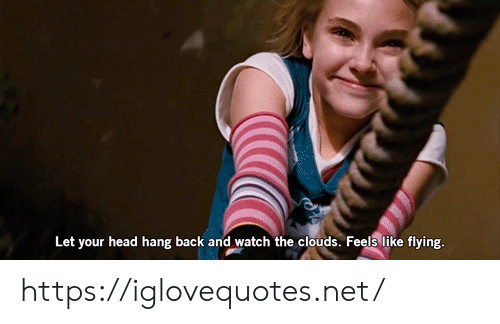 clouds: Let your head hang back and watch the clouds. Feels like flying. https://iglovequotes.net/