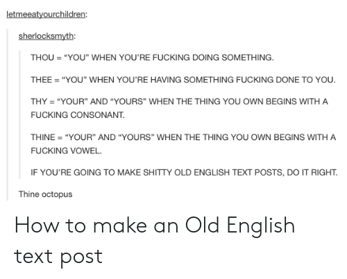 "Fucking, How To, and Octopus: letmeeatyourchildren:  sherlocksmyth:  THOU""YOU"" WHEN YOU'RE FUCKING DOING SOMETHING  THEE ""YOU"" WHEN YOU'RE HAVING SOMETHING FUCKING DONE TO YOU  THY ""YOUR"" AND ""YOURS"" WHEN THE THING YOU OWN BEGINS WITH A  FUCKING CONSONANT.  THINE ""YOUR"" AND ""YOURS"" WHEN THE THING YOU OWN BEGINS WITH A  FUCKING VOWEL  IF YOU'RE GOING TO MAKE SHITTY OLD ENGLISH TEXT POSTS, DO IT RIGHT  Thine octopus How to make an Old English text post"