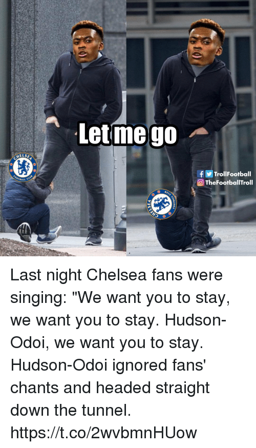 """Chelsea, Football, and Memes: Letmego  HELS  f Trol!Football  OTheFootballTroll  BALL C Last night Chelsea fans were singing: """"We want you to stay, we want you to stay. Hudson-Odoi, we want you to stay.  Hudson-Odoi ignored fans' chants and headed straight down the tunnel. https://t.co/2wvbmnHUow"""