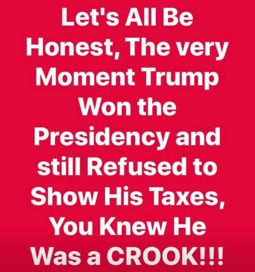 Presidency: Let's All Be  Honest, The very  Moment Irump  Won the  Presidency and  still Refused to  Show His Taxes,  You Knew He  Was a CROOK!!!