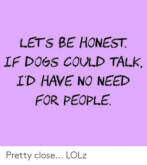 Dogs, Memes, and 🤖: LETS BE HONEST  IF DOGS COULD TALK,  ID HAVE NO NEED  FOR PEOPLE Pretty close... LOLz