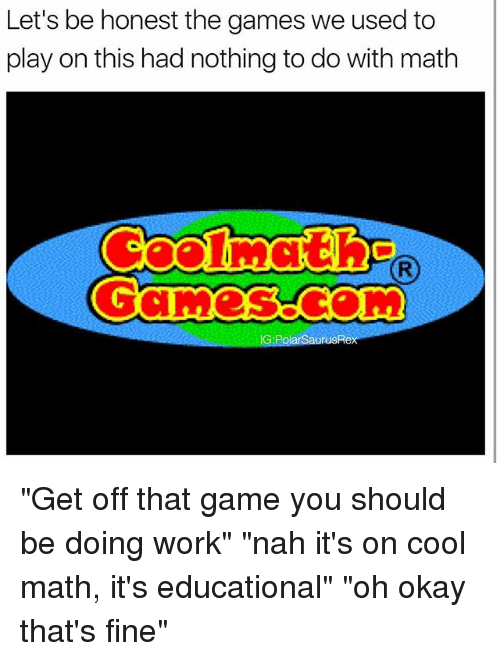 "Memes, Work, and Cool: Let's be honest the games we used to  play on this had nothing to do with math  IG:PolarSaurusRe ""Get off that game you should be doing work"" ""nah it's on cool math, it's educational"" ""oh okay that's fine"""