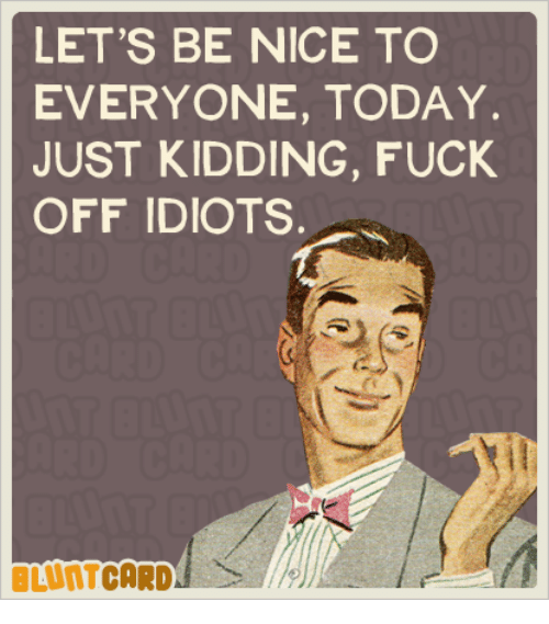 Kids Fucking: LET'S BE NICE TO  EVERYONE, TODAY.  JUST KIDDING, FUCK  OFF IDIOTS.  CARD