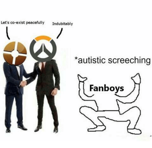 Fanboying: Let's co-exist peacefully  Indubitably  *autistic screeching  Fanboys