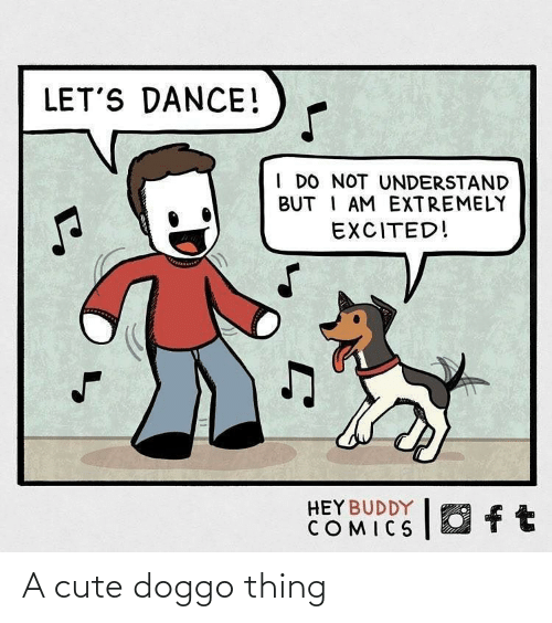 Cute, Dance, and Comics: LET'S DANCE!  I DO NOT UNDERSTAND  BUT I AM EXTREMELY  EXCITED!  O ft  HEY BUDDY  COMICS A cute doggo thing