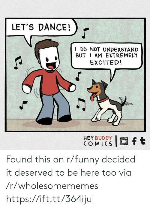 Funny, Dance, and Comics: LET'S DANCE!  I DO NOT UNDERSTAND  BUT I AM EXTREMELY  EXCITED!  O ft  HEY BUDDY  COMICS Found this on r/funny decided it deserved to be here too via /r/wholesomememes https://ift.tt/364ijul