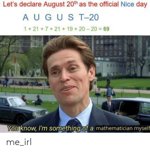 Irl, Me IRL, and Nice: Let's declare August 20th as the official Nice day  AUGUST-20  1+21+7+21+19 + 20-20 69  Youknow, I'm something of a mathematician myself me_irl