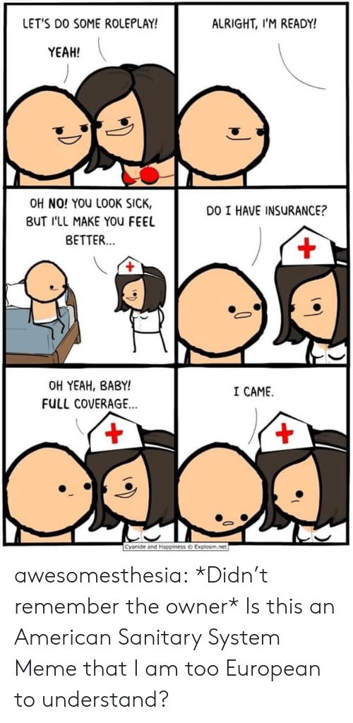 Meme, Tumblr, and Yeah: LET'S DO SOME ROLEPLAY!  ALRIGHT, I'M READY!  YEAH!  OH NO! YOU LOOK SICK,  DO I HAVE INSURANCE?  BUT I'LL MAKE YOu FEEL  BETTER...  +  OH YEAH, BABY!  I CAME  FULL COVERAGE...  +  +  Cyanide and Happiness o Explosm.net awesomesthesia:  *Didn't remember the owner* Is this an American Sanitary System Meme that I am too European to understand?