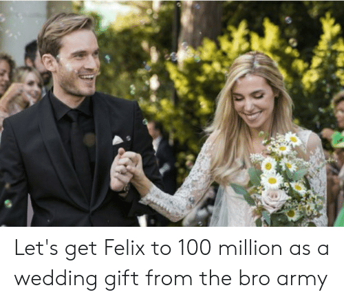 Army, Wedding, and Felix: Let's get Felix to 100 million as a wedding gift from the bro army