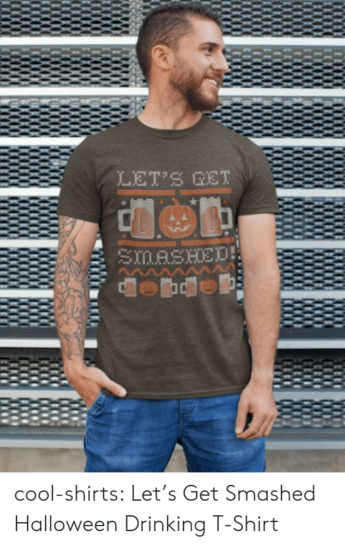 Drinking, Halloween, and Tumblr: LET'S GET  SMASHED cool-shirts:  Let's Get Smashed Halloween Drinking T-Shirt